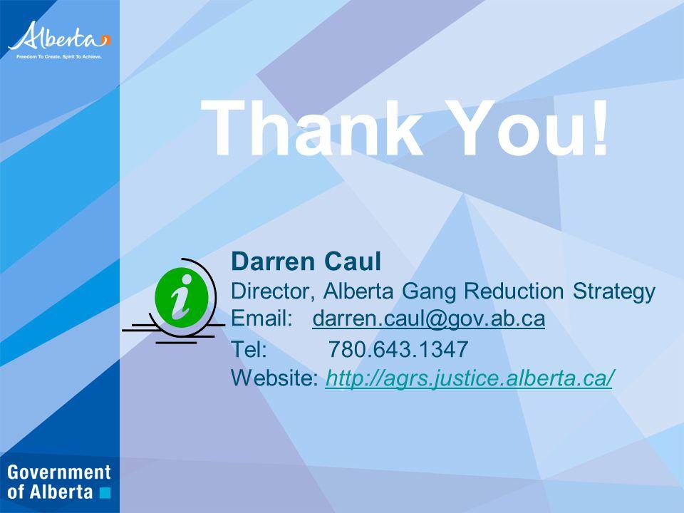 Darren Caul Director, Alberta Gang Reduction Strategy Email: darren.caul@gov.ab.ca Tel: 780.643.1347 Website: http://agrs.justice.alberta.ca/http://agrs.justice.alberta.ca/ Thank You!