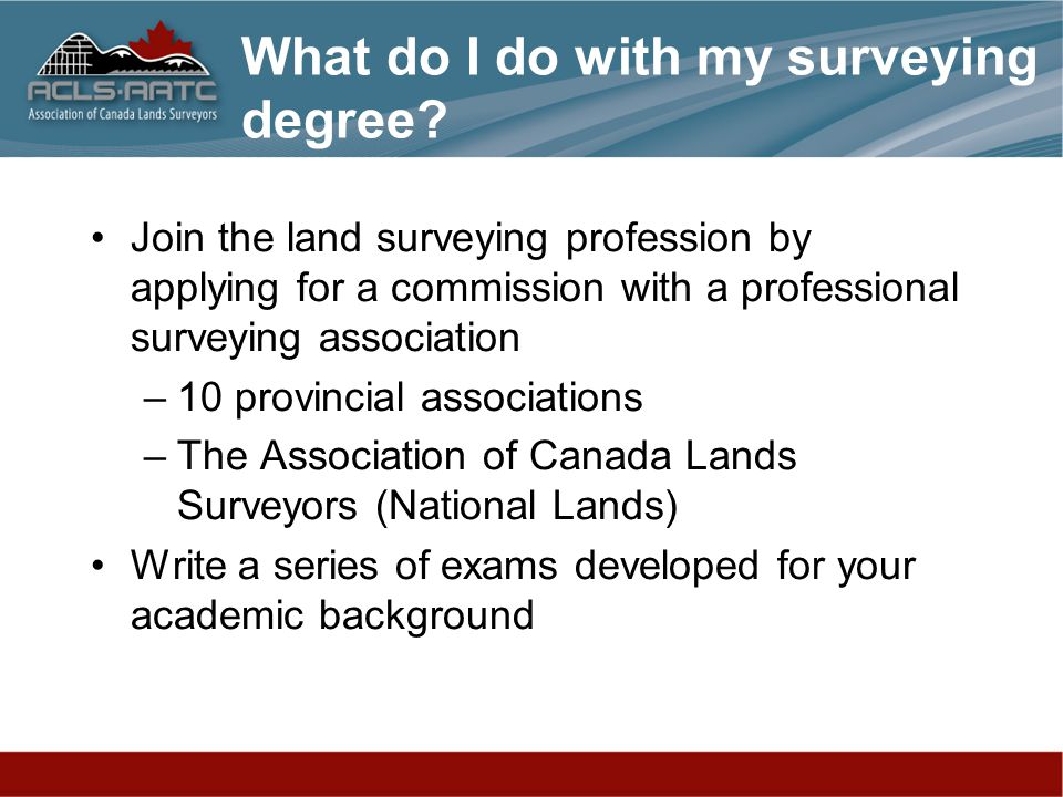 Join the land surveying profession by applying for a commission with a professional surveying association –10 provincial associations –The Association of Canada Lands Surveyors (National Lands) Write a series of exams developed for your academic background What do I do with my surveying degree?