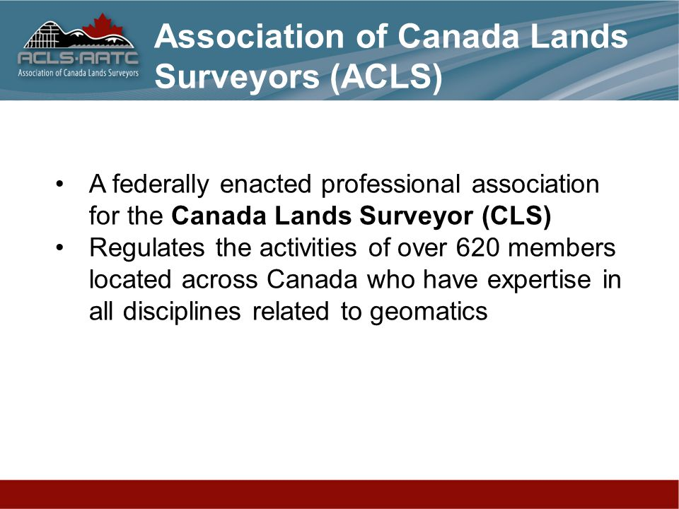 A federally enacted professional association for the Canada Lands Surveyor (CLS) Regulates the activities of over 620 members located across Canada who have expertise in all disciplines related to geomatics Association of Canada Lands Surveyors (ACLS)