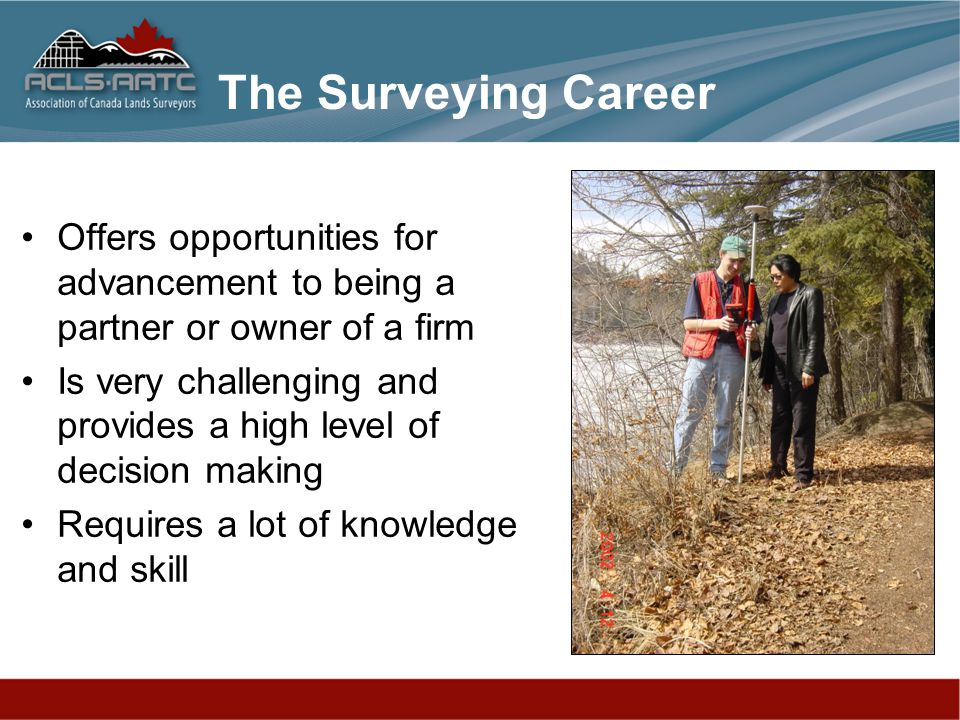 Offers opportunities for advancement to being a partner or owner of a firm Is very challenging and provides a high level of decision making Requires a lot of knowledge and skill The Surveying Career