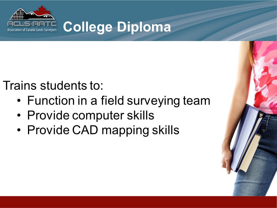 Trains students to: Function in a field surveying team Provide computer skills Provide CAD mapping skills College Diploma