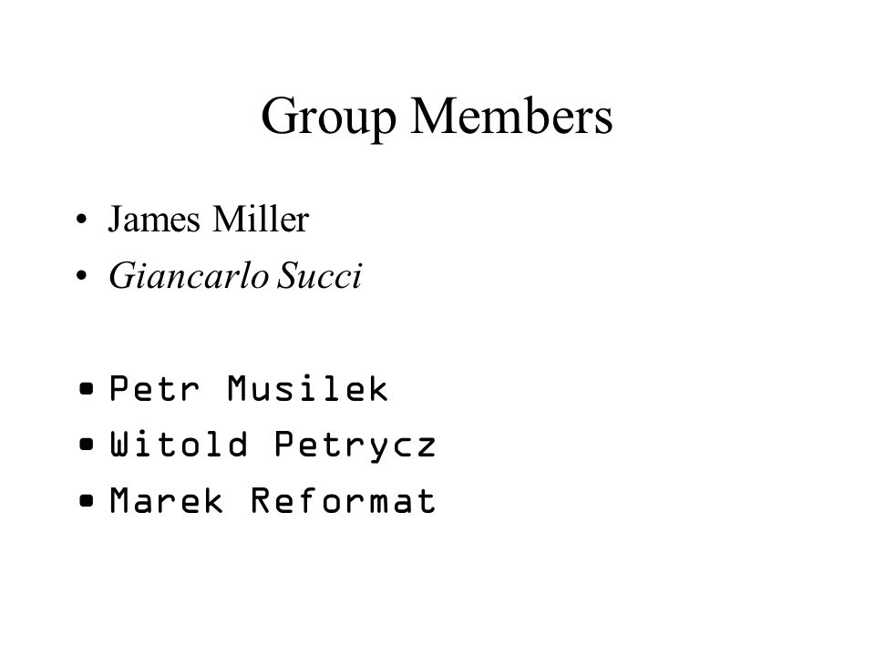 Group Members James Miller Giancarlo Succi Petr Musilek Witold Petrycz Marek Reformat
