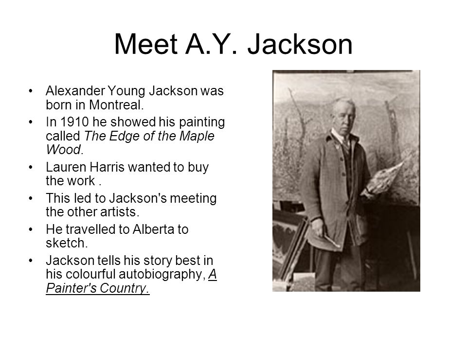 Meet A.Y. Jackson Alexander Young Jackson was born in Montreal. In 1910 he showed his painting called The Edge of the Maple Wood. Lauren Harris wanted