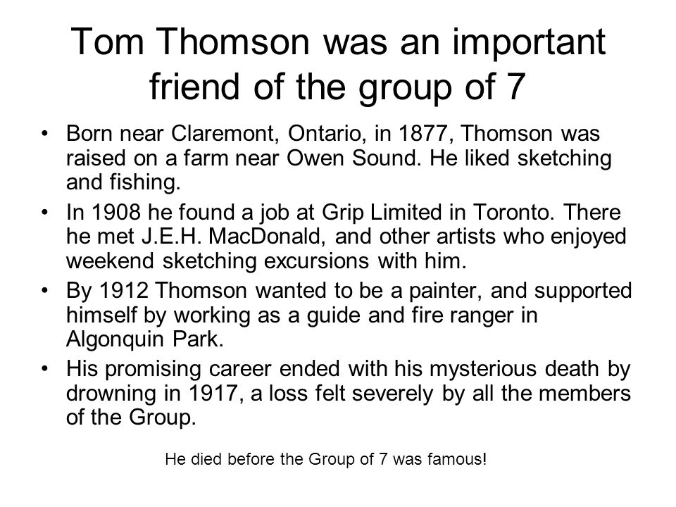 Tom Thomson was an important friend of the group of 7 Born near Claremont, Ontario, in 1877, Thomson was raised on a farm near Owen Sound. He liked sk