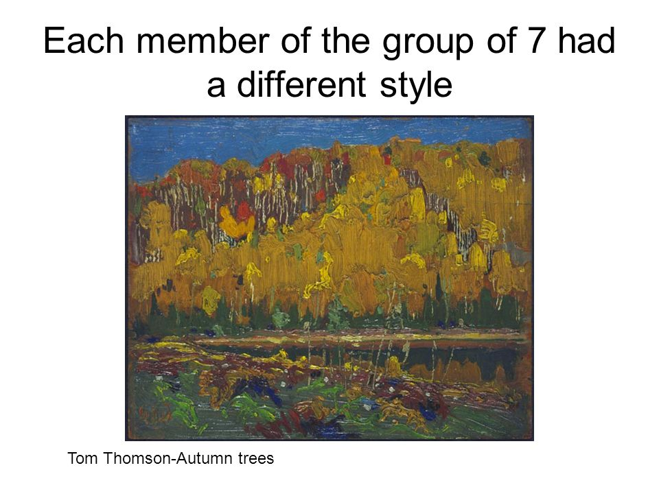 Each member of the group of 7 had a different style Tom Thomson-Autumn trees