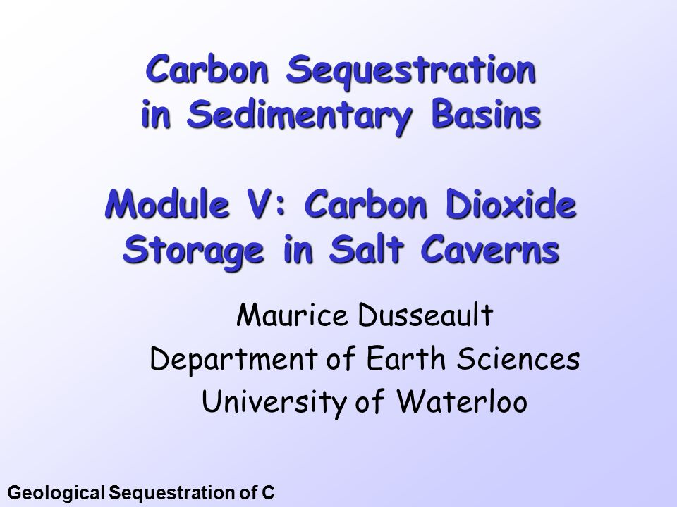 Geological Sequestration of C Carbon Sequestration in Sedimentary Basins Module V: Carbon Dioxide Storage in Salt Caverns Maurice Dusseault Department of Earth Sciences University of Waterloo