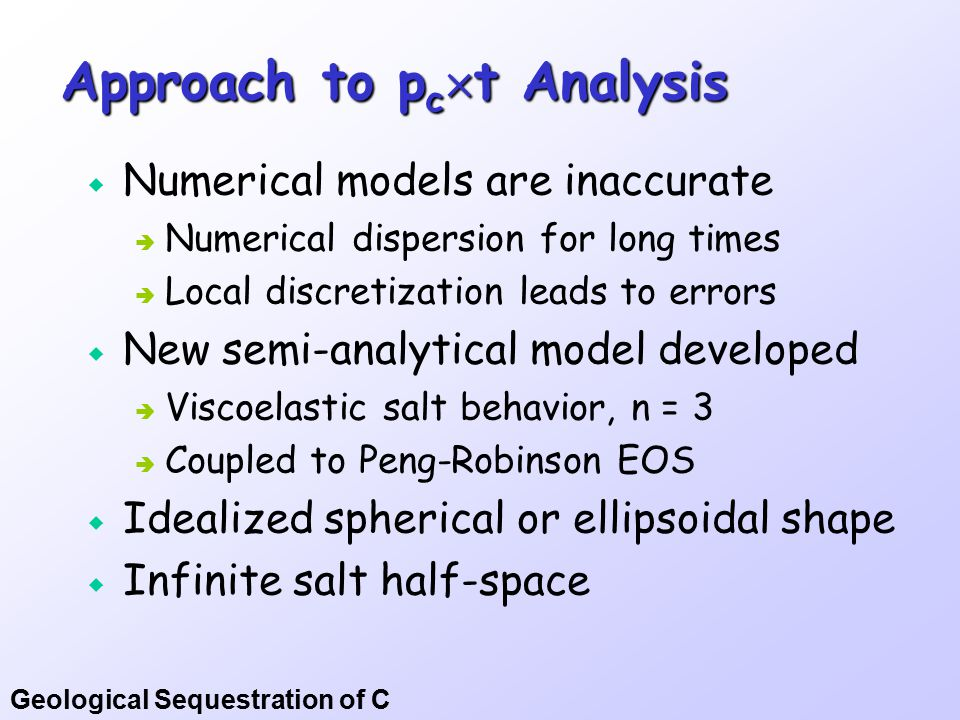 Geological Sequestration of C Approach to p c  t Analysis  Numerical models are inaccurate  Numerical dispersion for long times  Local discretization leads to errors  New semi-analytical model developed  Viscoelastic salt behavior, n = 3  Coupled to Peng-Robinson EOS  Idealized spherical or ellipsoidal shape  Infinite salt half-space