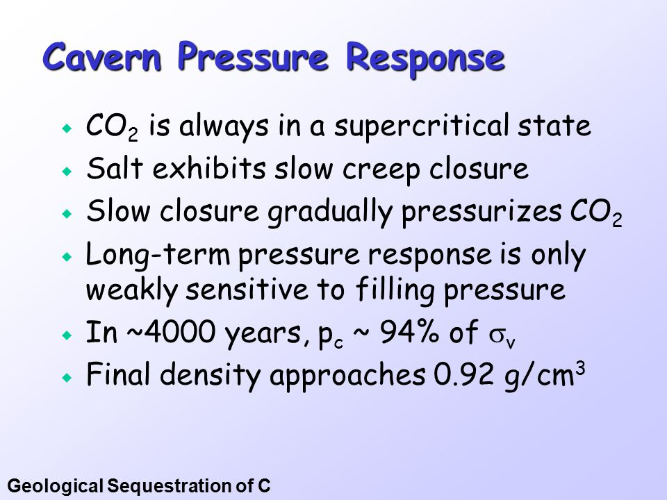 Geological Sequestration of C Cavern Pressure Response  CO 2 is always in a supercritical state  Salt exhibits slow creep closure  Slow closure gra