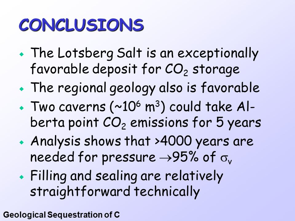 Geological Sequestration of C CONCLUSIONS  The Lotsberg Salt is an exceptionally favorable deposit for CO 2 storage  The regional geology also is favorable  Two caverns (~10 6 m 3 ) could take Al- berta point CO 2 emissions for 5 years  Analysis shows that >4000 years are needed for pressure  95% of  v  Filling and sealing are relatively straightforward technically