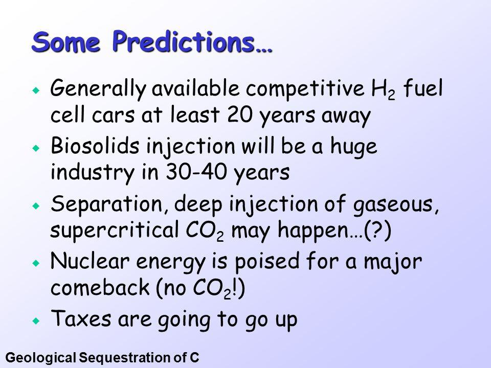 Geological Sequestration of C Some Predictions…  Generally available competitive H 2 fuel cell cars at least 20 years away  Biosolids injection will be a huge industry in 30-40 years  Separation, deep injection of gaseous, supercritical CO 2 may happen…( )  Nuclear energy is poised for a major comeback (no CO 2 !)  Taxes are going to go up