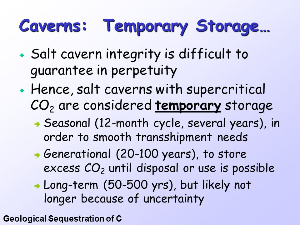 Geological Sequestration of C Caverns: Temporary Storage…  Salt cavern integrity is difficult to guarantee in perpetuity  Hence, salt caverns with supercritical CO 2 are considered temporary storage  Seasonal (12-month cycle, several years), in order to smooth transshipment needs  Generational (20-100 years), to store excess CO 2 until disposal or use is possible  Long-term (50-500 yrs), but likely not longer because of uncertainty