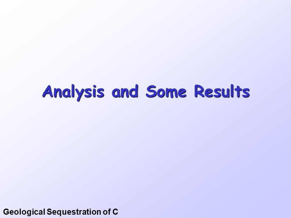 Geological Sequestration of C Analysis and Some Results