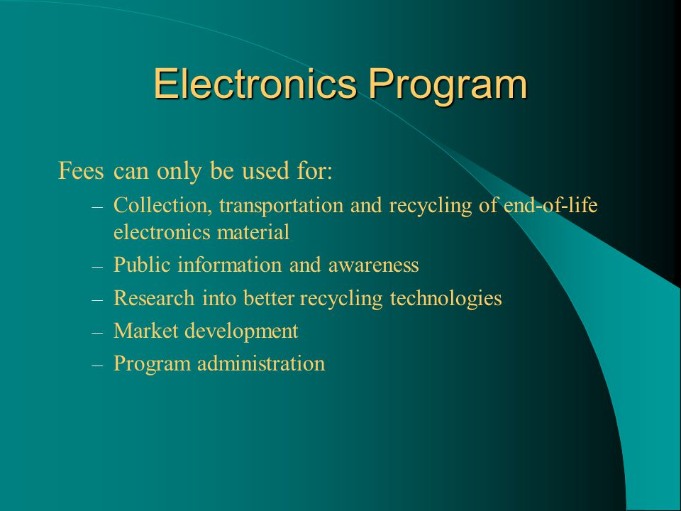 Electronics Program Fees can only be used for: – Collection, transportation and recycling of end-of-life electronics material – Public information and awareness – Research into better recycling technologies – Market development – Program administration