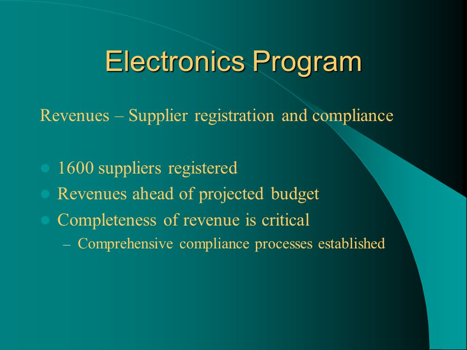 Electronics Program Revenues – Supplier registration and compliance 1600 suppliers registered Revenues ahead of projected budget Completeness of revenue is critical – Comprehensive compliance processes established
