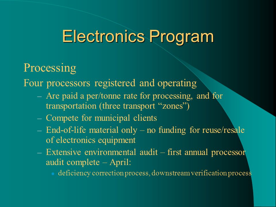 Electronics Program Processing Four processors registered and operating – Are paid a per/tonne rate for processing, and for transportation (three transport zones ) – Compete for municipal clients – End-of-life material only – no funding for reuse/resale of electronics equipment – Extensive environmental audit – first annual processor audit complete – April: deficiency correction process, downstream verification process