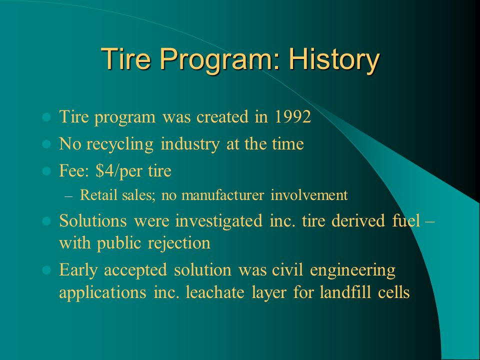 Tire Program: History Tire program was created in 1992 No recycling industry at the time Fee: $4/per tire – Retail sales; no manufacturer involvement Solutions were investigated inc.