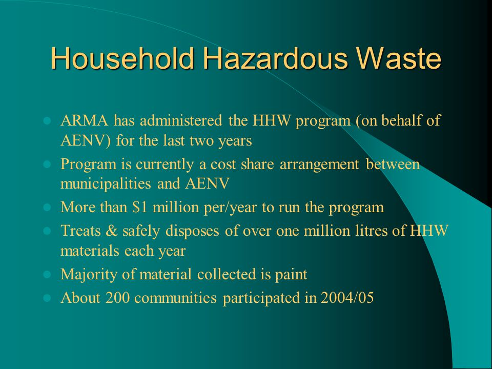 Household Hazardous Waste ARMA has administered the HHW program (on behalf of AENV) for the last two years Program is currently a cost share arrangement between municipalities and AENV More than $1 million per/year to run the program Treats & safely disposes of over one million litres of HHW materials each year Majority of material collected is paint About 200 communities participated in 2004/05