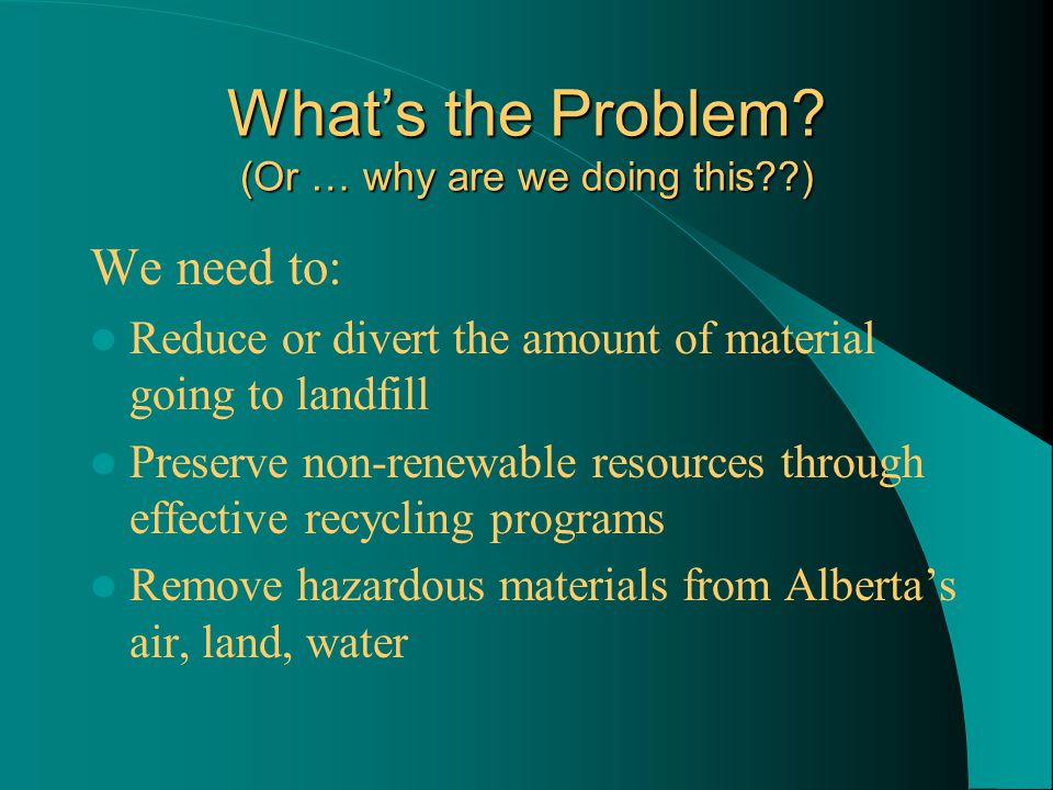What's the Problem? (Or … why are we doing this??) We need to: Reduce or divert the amount of material going to landfill Preserve non-renewable resour
