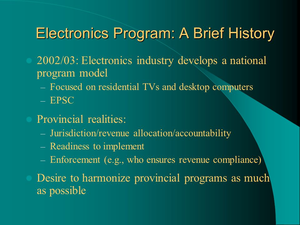 Electronics Program: A Brief History 2002/03: Electronics industry develops a national program model – Focused on residential TVs and desktop computers – EPSC Provincial realities: – Jurisdiction/revenue allocation/accountability – Readiness to implement – Enforcement (e.g., who ensures revenue compliance) Desire to harmonize provincial programs as much as possible