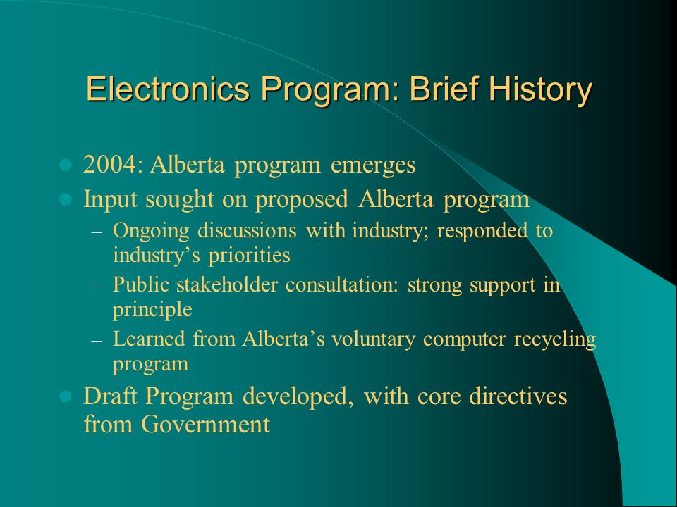 Electronics Program: Brief History 2004: Alberta program emerges Input sought on proposed Alberta program – Ongoing discussions with industry; responded to industry's priorities – Public stakeholder consultation: strong support in principle – Learned from Alberta's voluntary computer recycling program Draft Program developed, with core directives from Government
