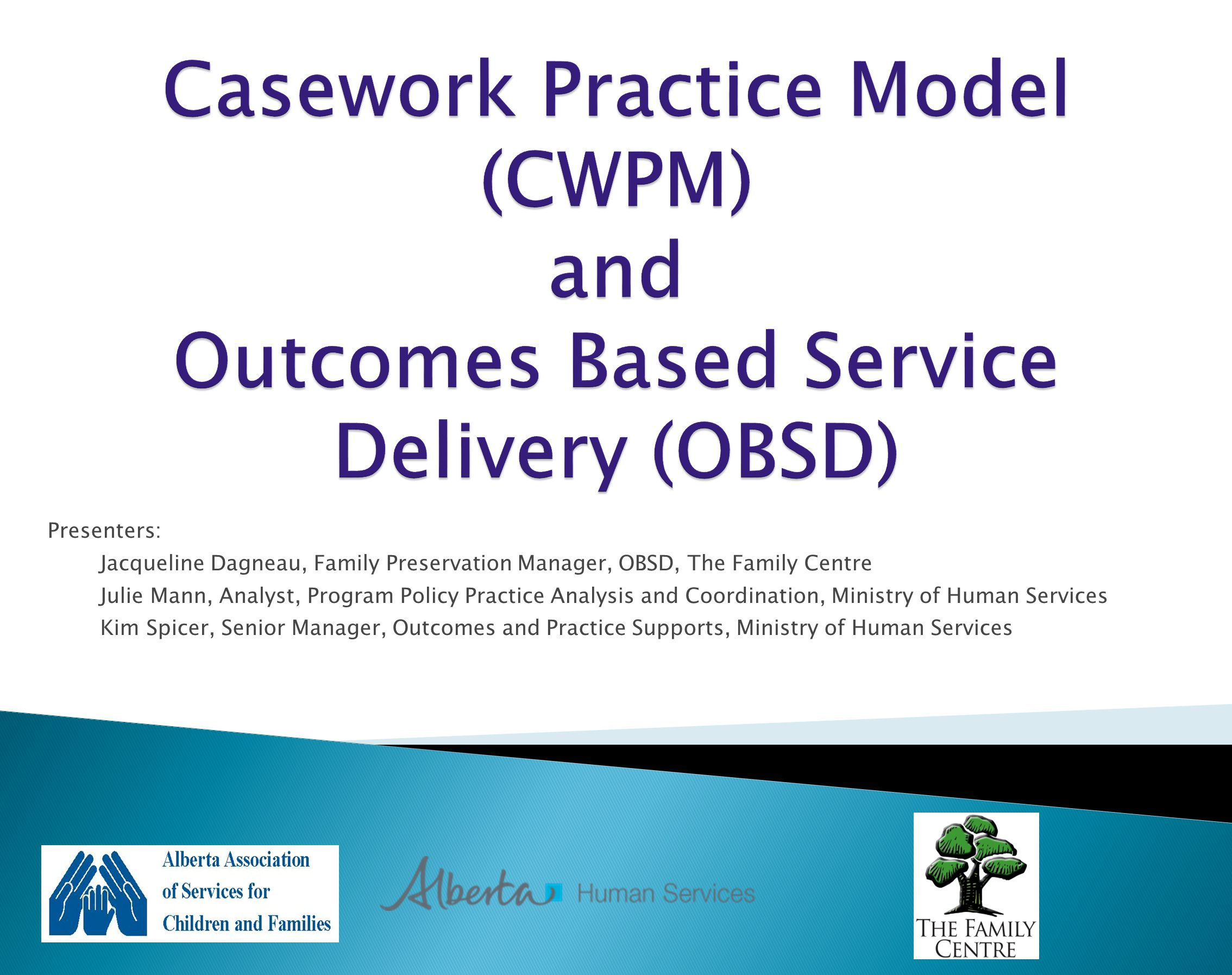 Presenters: Jacqueline Dagneau, Family Preservation Manager, OBSD, The Family Centre Julie Mann, Analyst, Program Policy Practice Analysis and Coordination, Ministry of Human Services Kim Spicer, Senior Manager, Outcomes and Practice Supports, Ministry of Human Services