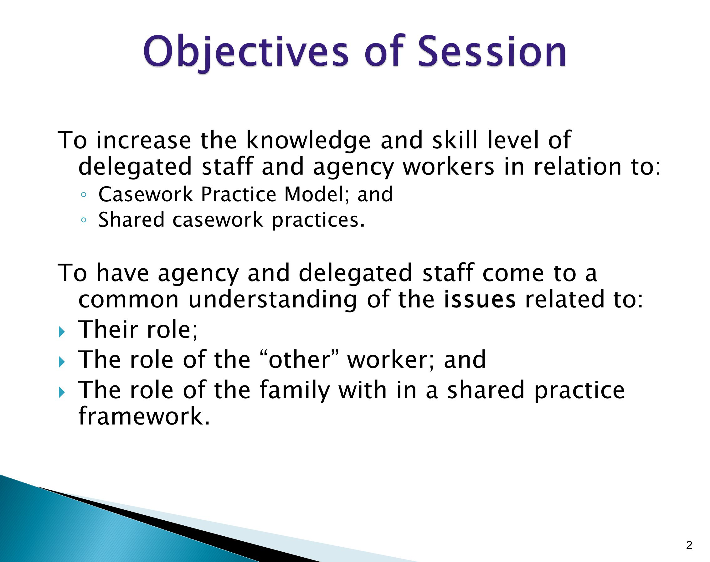 To increase the knowledge and skill level of delegated staff and agency workers in relation to: ◦ Casework Practice Model; and ◦ Shared casework practices.