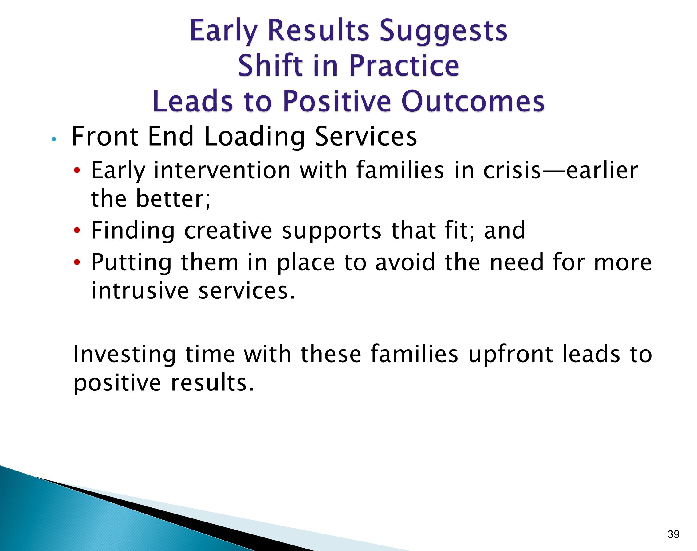 Front End Loading Services Early intervention with families in crisis—earlier the better; Finding creative supports that fit; and Putting them in place to avoid the need for more intrusive services.