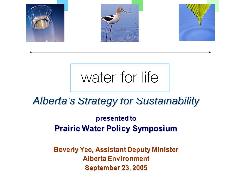 Alberta's Strategy for Sustainability presented to Prairie Water Policy Symposium Beverly Yee, Assistant Deputy Minister Alberta Environment September 23, 2005