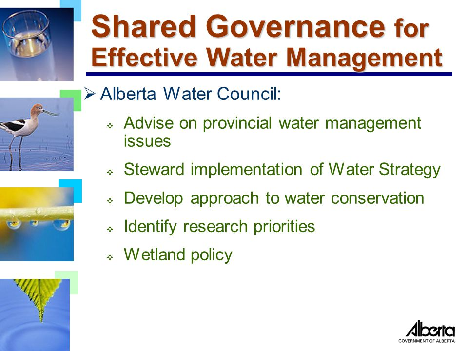 Shared Governance for Effective Water Management  Alberta Water Council:  Advise on provincial water management issues  Steward implementation of Water Strategy  Develop approach to water conservation  Identify research priorities  Wetland policy