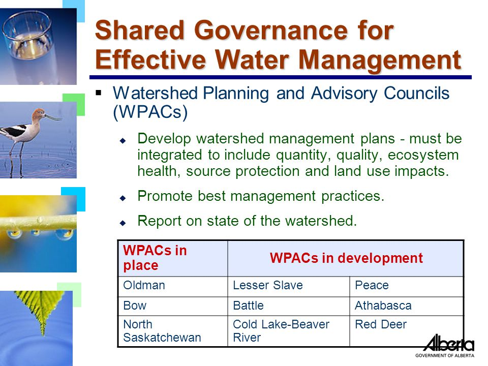 Shared Governance for Effective Water Management  Watershed Planning and Advisory Councils (WPACs) u Develop watershed management plans - must be integrated to include quantity, quality, ecosystem health, source protection and land use impacts.