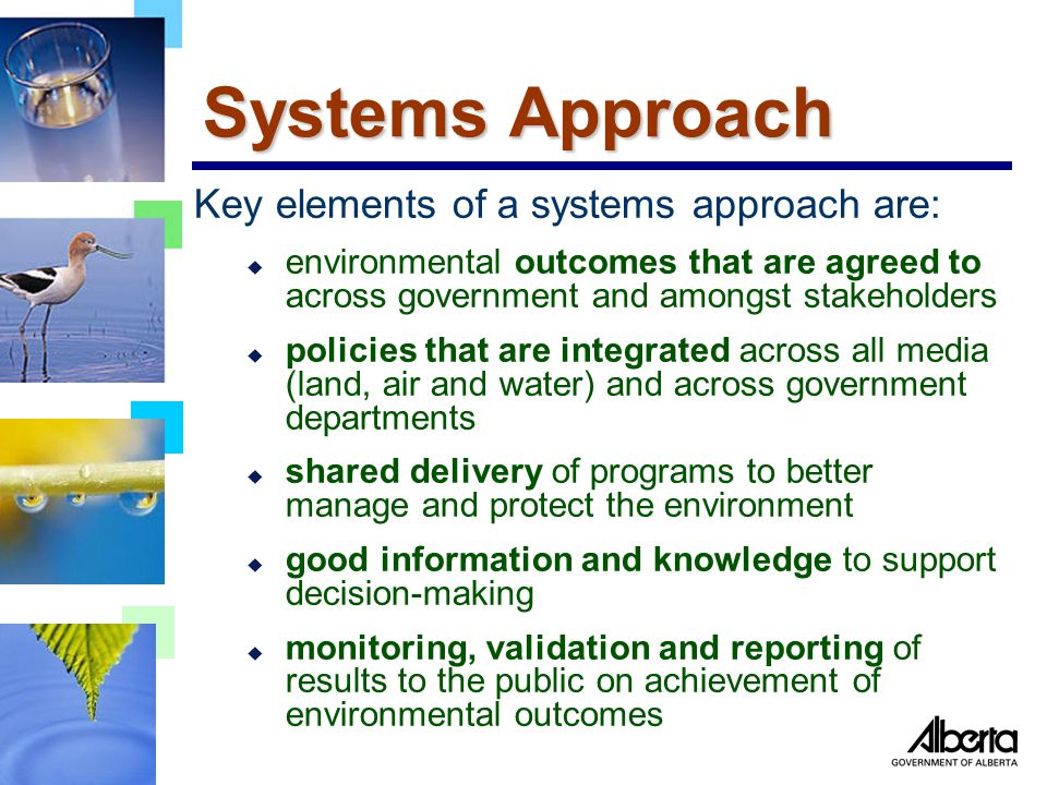 Systems Approach Key elements of a systems approach are: u environmental outcomes that are agreed to across government and amongst stakeholders u policies that are integrated across all media (land, air and water) and across government departments u shared delivery of programs to better manage and protect the environment u good information and knowledge to support decision-making u monitoring, validation and reporting of results to the public on achievement of environmental outcomes