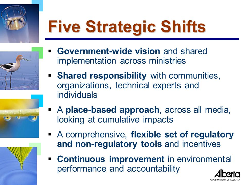 Five Strategic Shifts  Government-wide vision and shared implementation across ministries  Shared responsibility with communities, organizations, technical experts and individuals  A place-based approach, across all media, looking at cumulative impacts  A comprehensive, flexible set of regulatory and non-regulatory tools and incentives  Continuous improvement in environmental performance and accountability