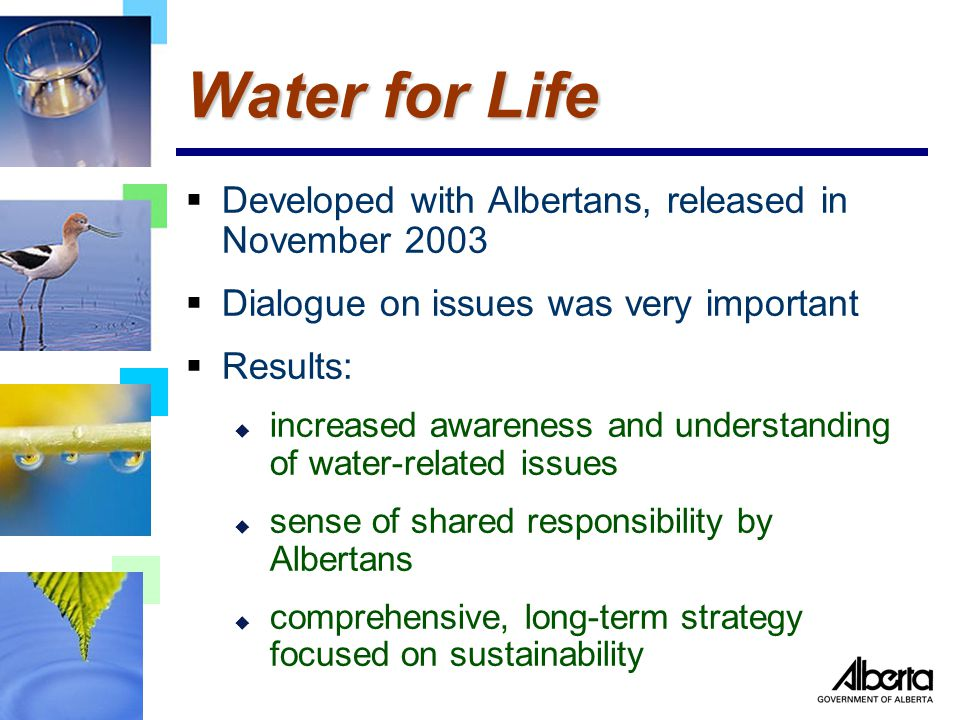  Developed with Albertans, released in November 2003  Dialogue on issues was very important  Results: u increased awareness and understanding of water-related issues u sense of shared responsibility by Albertans u comprehensive, long-term strategy focused on sustainability Water for Life