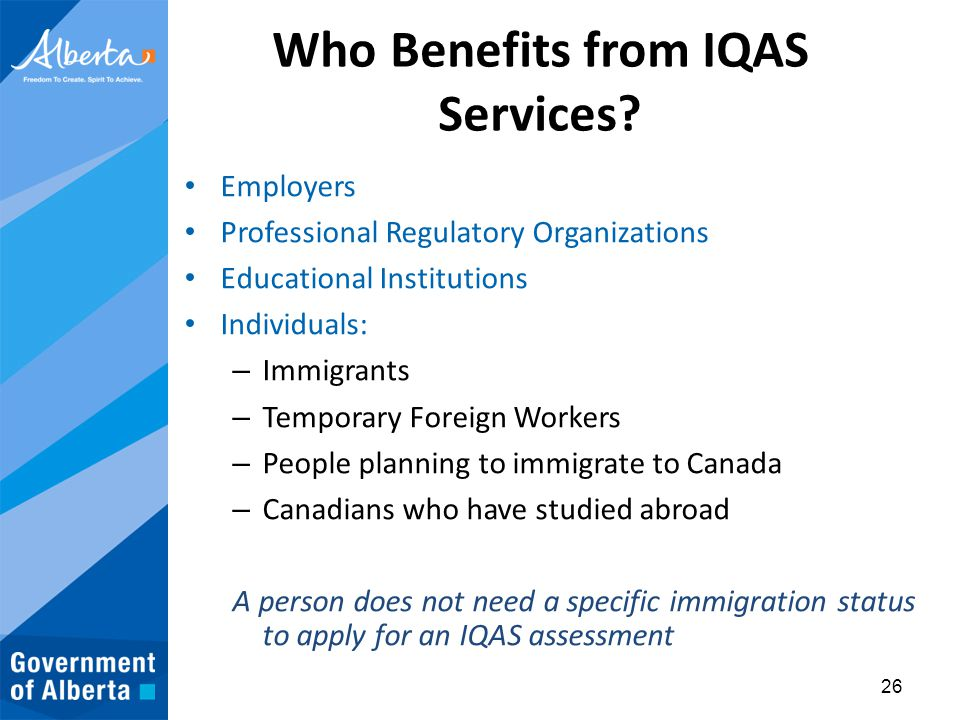 Who Benefits from IQAS Services? Employers Professional Regulatory Organizations Educational Institutions Individuals: – Immigrants – Temporary Foreig