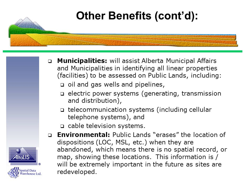 Other Benefits (cont'd):  Municipalities: will assist Alberta Municipal Affairs and Municipalities in identifying all linear properties (facilities) to be assessed on Public Lands, including:  oil and gas wells and pipelines,  electric power systems (generating, transmission and distribution),  telecommunication systems (including cellular telephone systems), and  cable television systems.