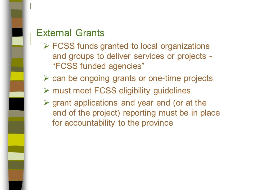 External Grants  FCSS funds granted to local organizations and groups to deliver services or projects - FCSS funded agencies  can be ongoing grants or one-time projects  must meet FCSS eligibility guidelines  grant applications and year end (or at the end of the project) reporting must be in place for accountability to the province