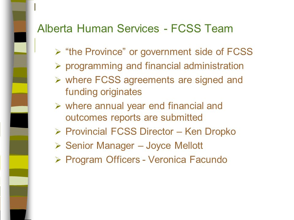 Alberta Human Services - FCSS Team  the Province or government side of FCSS  programming and financial administration  where FCSS agreements are signed and funding originates  where annual year end financial and outcomes reports are submitted  Provincial FCSS Director – Ken Dropko  Senior Manager – Joyce Mellott  Program Officers - Veronica Facundo