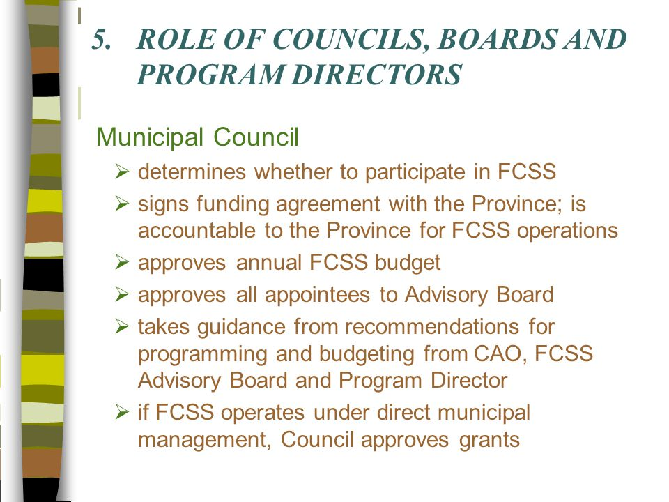 5.ROLE OF COUNCILS, BOARDS AND PROGRAM DIRECTORS Municipal Council  determines whether to participate in FCSS  signs funding agreement with the Province; is accountable to the Province for FCSS operations  approves annual FCSS budget  approves all appointees to Advisory Board  takes guidance from recommendations for programming and budgeting from CAO, FCSS Advisory Board and Program Director  if FCSS operates under direct municipal management, Council approves grants