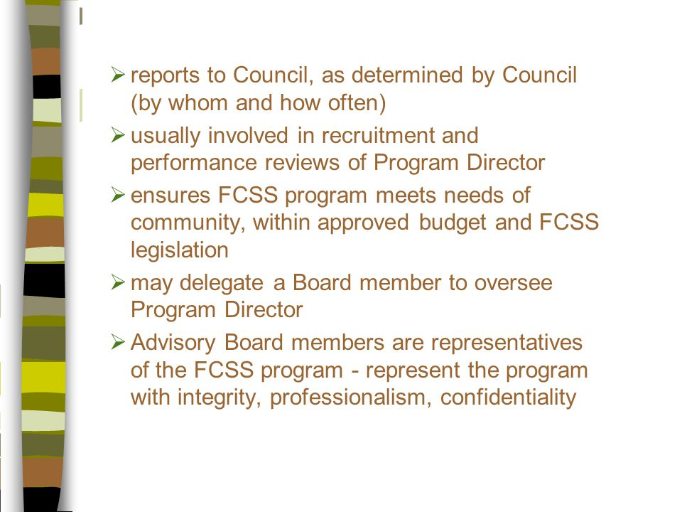  reports to Council, as determined by Council (by whom and how often)  usually involved in recruitment and performance reviews of Program Director  ensures FCSS program meets needs of community, within approved budget and FCSS legislation  may delegate a Board member to oversee Program Director  Advisory Board members are representatives of the FCSS program - represent the program with integrity, professionalism, confidentiality