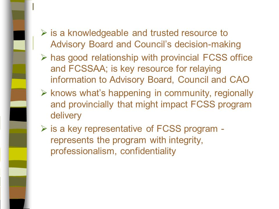  is a knowledgeable and trusted resource to Advisory Board and Council's decision-making  has good relationship with provincial FCSS office and FCSSAA; is key resource for relaying information to Advisory Board, Council and CAO  knows what's happening in community, regionally and provincially that might impact FCSS program delivery  is a key representative of FCSS program - represents the program with integrity, professionalism, confidentiality