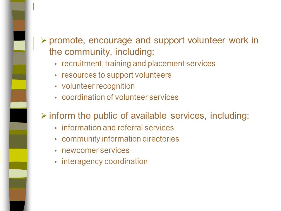  promote, encourage and support volunteer work in the community, including: recruitment, training and placement services resources to support volunteers volunteer recognition coordination of volunteer services  inform the public of available services, including: information and referral services community information directories newcomer services interagency coordination