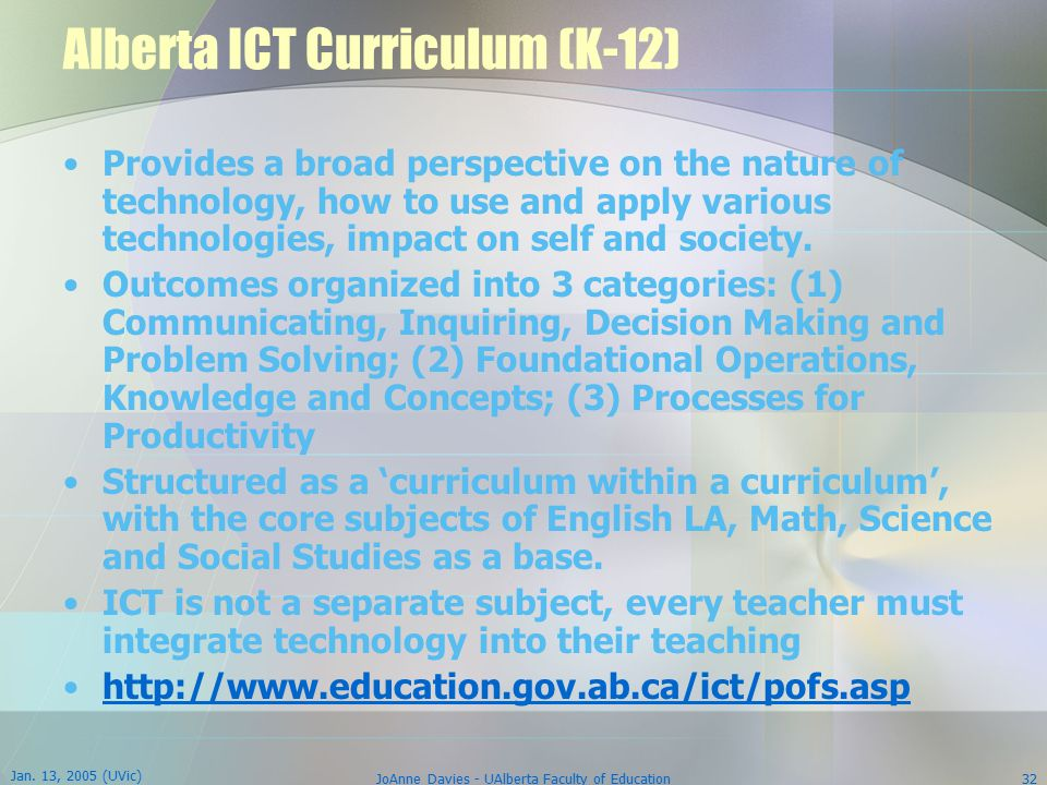 Jan. 13, 2005 (UVic) JoAnne Davies - UAlberta Faculty of Education32 Alberta ICT Curriculum (K-12) Provides a broad perspective on the nature of techn