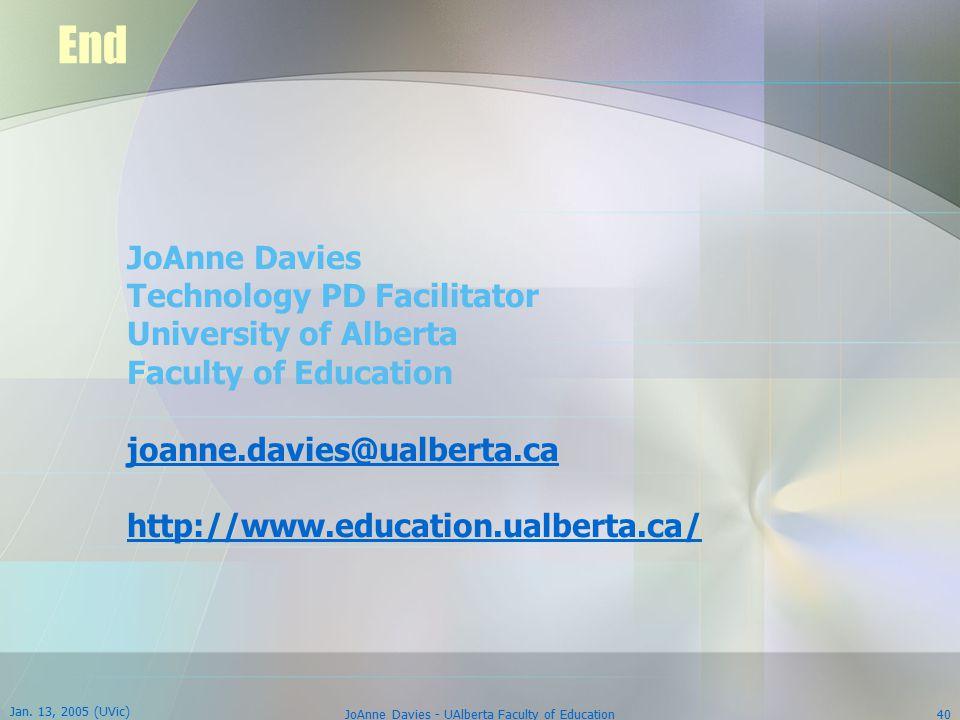 Jan. 13, 2005 (UVic) JoAnne Davies - UAlberta Faculty of Education40 End JoAnne Davies Technology PD Facilitator University of Alberta Faculty of Educ