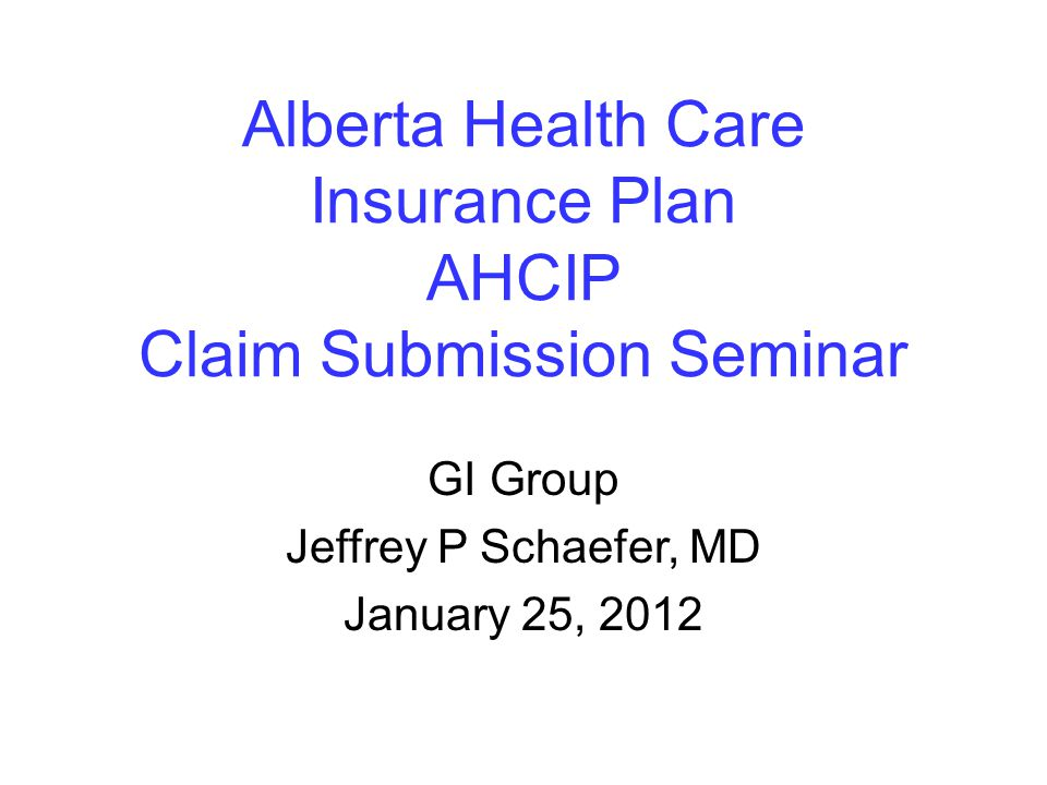 Alberta Health Care Insurance Plan AHCIP Claim Submission Seminar GI Group Jeffrey P Schaefer, MD January 25, 2012