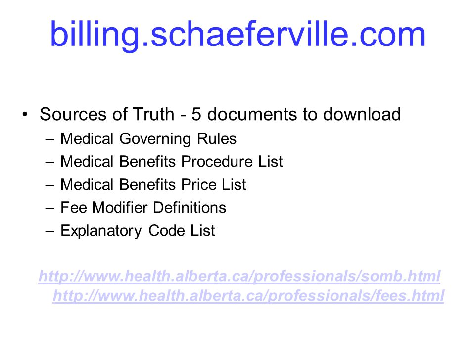 billing.schaeferville.com Sources of Truth - 5 documents to download –Medical Governing Rules –Medical Benefits Procedure List –Medical Benefits Price List –Fee Modifier Definitions –Explanatory Code List http://www.health.alberta.ca/professionals/somb.html http://www.health.alberta.ca/professionals/fees.html