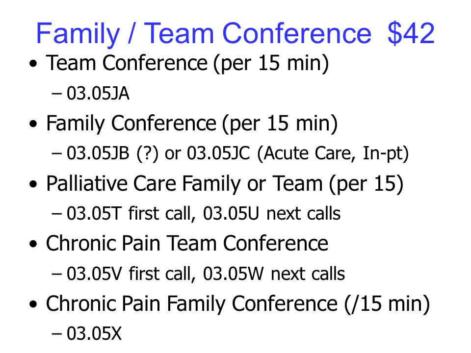 Family / Team Conference $42 Team Conference (per 15 min) –03.05JA Family Conference (per 15 min) –03.05JB ( ) or 03.05JC (Acute Care, In-pt) Palliative Care Family or Team (per 15) –03.05T first call, 03.05U next calls Chronic Pain Team Conference –03.05V first call, 03.05W next calls Chronic Pain Family Conference (/15 min) –03.05X