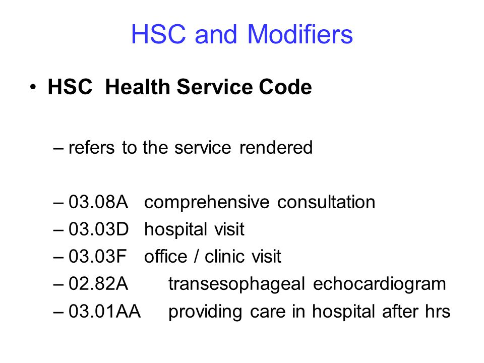 HSC and Modifiers HSC Health Service Code –refers to the service rendered –03.08A comprehensive consultation –03.03D hospital visit –03.03Foffice / clinic visit –02.82A transesophageal echocardiogram –03.01AA providing care in hospital after hrs