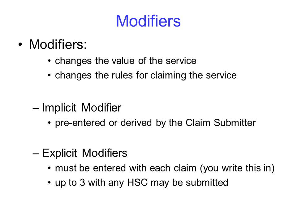 Modifiers Modifiers: changes the value of the service changes the rules for claiming the service –Implicit Modifier pre-entered or derived by the Claim Submitter –Explicit Modifiers must be entered with each claim (you write this in) up to 3 with any HSC may be submitted