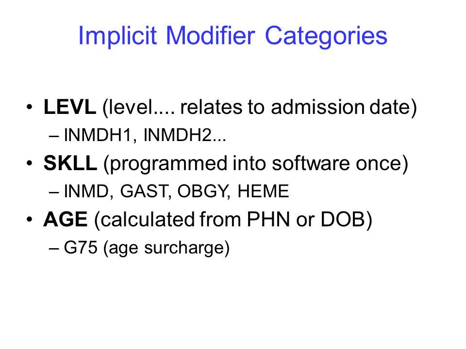 Relevant Explicit Modifier Categories MD must supply these CARE (complex patient care) –COMX, CMXC30, CMXV15, CMXV20 SURC (services unscheduled) –EV, NTPM, NTAM, WK SURT (after hours premium: 03.01AA) –TDES, TEV, TNTP, TNTA, TWK, TST BMISRG (body mass index > 35) LVP (repeat procedures): LVP75, LVP 50, ADD, ADD2 TELE (telehealth): TELES