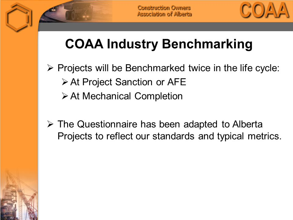 COAA Industry Benchmarking  Projects will be Benchmarked twice in the life cycle:  At Project Sanction or AFE  At Mechanical Completion  The Questionnaire has been adapted to Alberta Projects to reflect our standards and typical metrics.